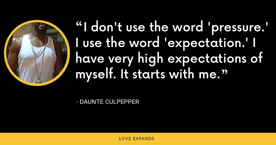 I don't use the word 'pressure.' I use the word 'expectation.' I have very high expectations of myself. It starts with me. - Daunte Culpepper