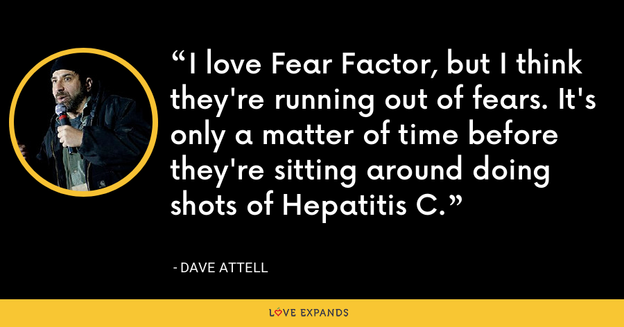 I love Fear Factor, but I think they're running out of fears. It's only a matter of time before they're sitting around doing shots of Hepatitis C. - Dave Attell