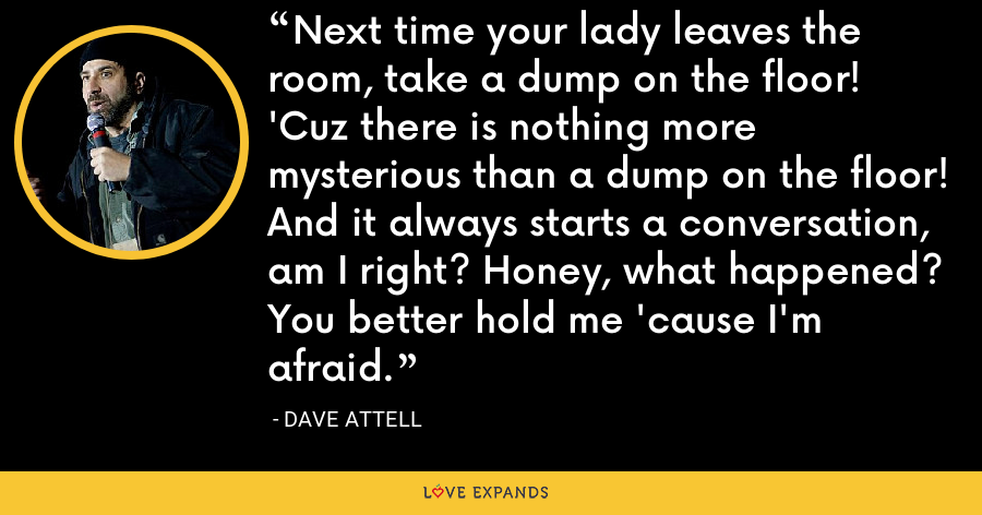 Next time your lady leaves the room, take a dump on the floor! 'Cuz there is nothing more mysterious than a dump on the floor! And it always starts a conversation, am I right? Honey, what happened? You better hold me 'cause I'm afraid. - Dave Attell