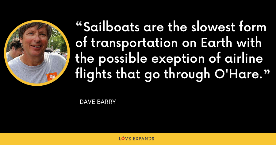 Sailboats are the slowest form of transportation on Earth with the possible exeption of airline flights that go through O'Hare. - Dave Barry