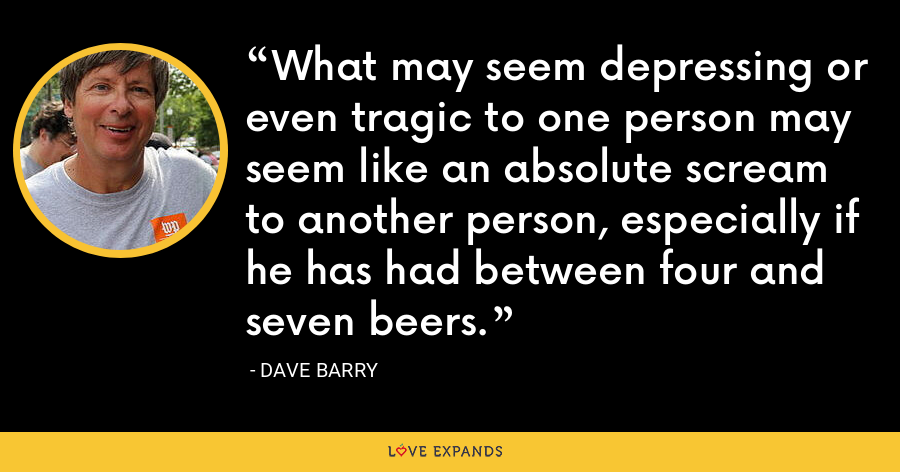 What may seem depressing or even tragic to one person may seem like an absolute scream to another person, especially if he has had between four and seven beers. - Dave Barry