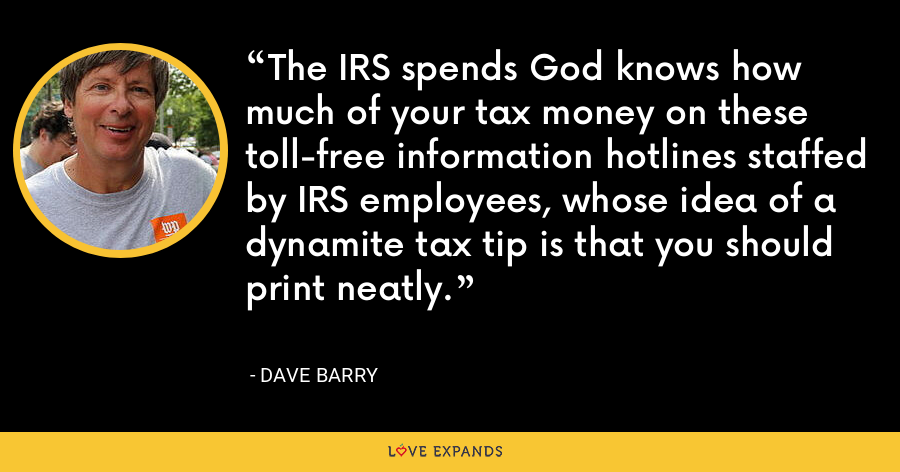 The IRS spends God knows how much of your tax money on these toll-free information hotlines staffed by IRS employees, whose idea of a dynamite tax tip is that you should print neatly. - Dave Barry
