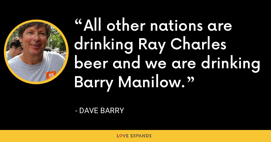 All other nations are drinking Ray Charles beer and we are drinking Barry Manilow. - Dave Barry