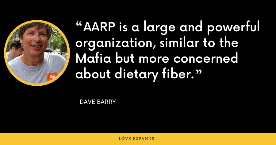 AARP is a large and powerful organization, similar to the Mafia but more concerned about dietary fiber. - Dave Barry