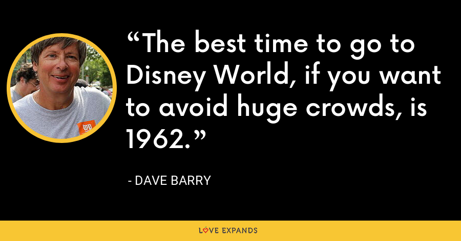 The best time to go to Disney World, if you want to avoid huge crowds, is 1962. - Dave Barry