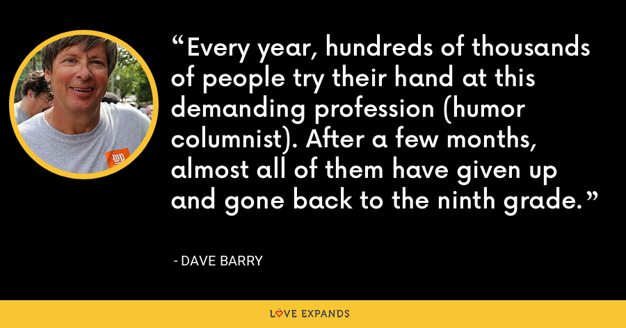 Every year, hundreds of thousands of people try their hand at this demanding profession (humor columnist). After a few months, almost all of them have given up and gone back to the ninth grade. - Dave Barry
