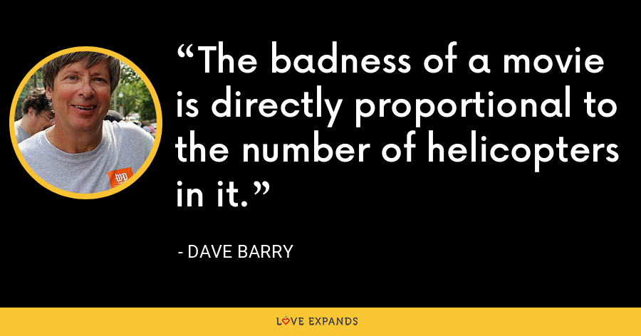 The badness of a movie is directly proportional to the number of helicopters in it. - Dave Barry