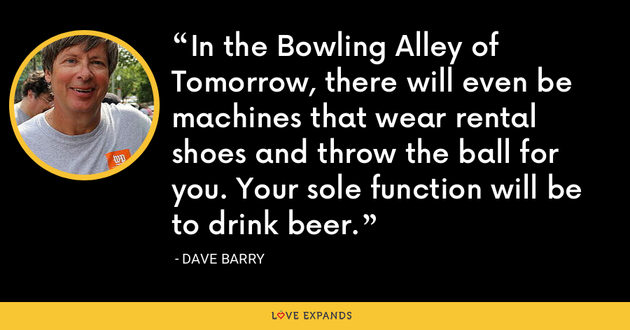 In the Bowling Alley of Tomorrow, there will even be machines that wear rental shoes and throw the ball for you. Your sole function will be to drink beer. - Dave Barry