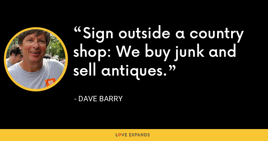 Sign outside a country shop: We buy junk and sell antiques. - Dave Barry
