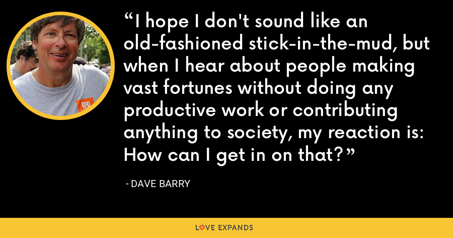 I hope I don't sound like an old-fashioned stick-in-the-mud, but when I hear about people making vast fortunes without doing any productive work or contributing anything to society, my reaction is: How can I get in on that? - Dave Barry