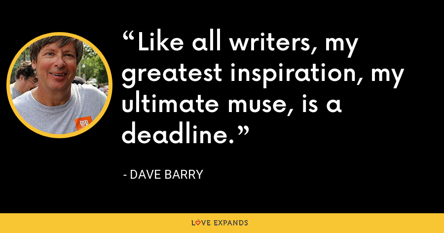 Like all writers, my greatest inspiration, my ultimate muse, is a deadline. - Dave Barry