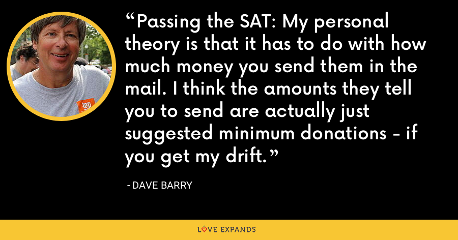 Passing the SAT: My personal theory is that it has to do with how much money you send them in the mail. I think the amounts they tell you to send are actually just suggested minimum donations - if you get my drift. - Dave Barry