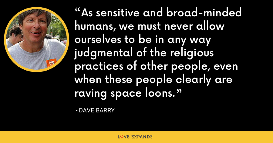As sensitive and broad-minded humans, we must never allow ourselves to be in any way judgmental of the religious practices of other people, even when these people clearly are raving space loons. - Dave Barry