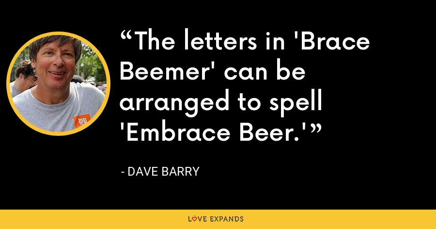 The letters in 'Brace Beemer' can be arranged to spell 'Embrace Beer.' - Dave Barry