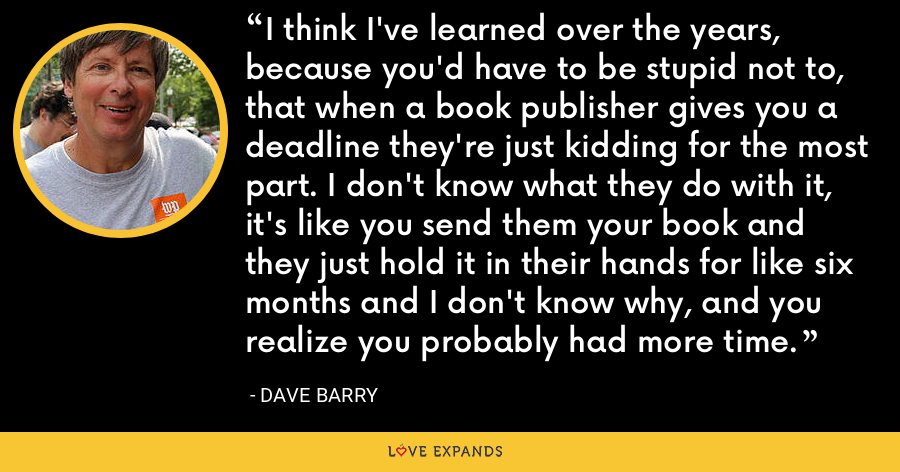 I think I've learned over the years, because you'd have to be stupid not to, that when a book publisher gives you a deadline they're just kidding for the most part. I don't know what they do with it, it's like you send them your book and they just hold it in their hands for like six months and I don't know why, and you realize you probably had more time. - Dave Barry