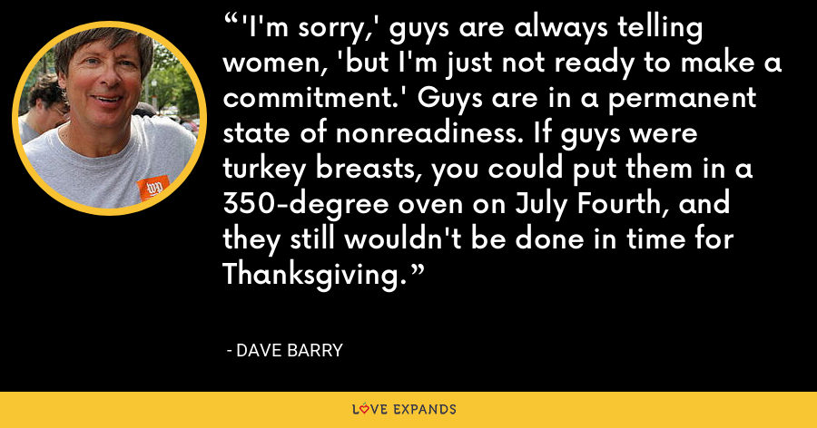 'I'm sorry,' guys are always telling women, 'but I'm just not ready to make a commitment.' Guys are in a permanent state of nonreadiness. If guys were turkey breasts, you could put them in a 350-degree oven on July Fourth, and they still wouldn't be done in time for Thanksgiving. - Dave Barry