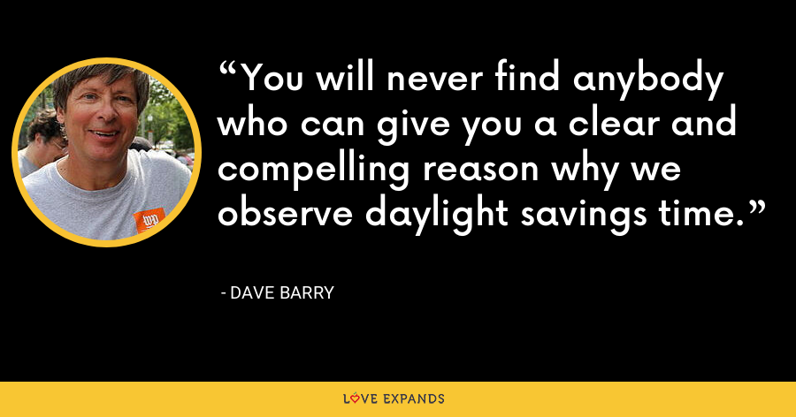 You will never find anybody who can give you a clear and compelling reason why we observe daylight savings time. - Dave Barry