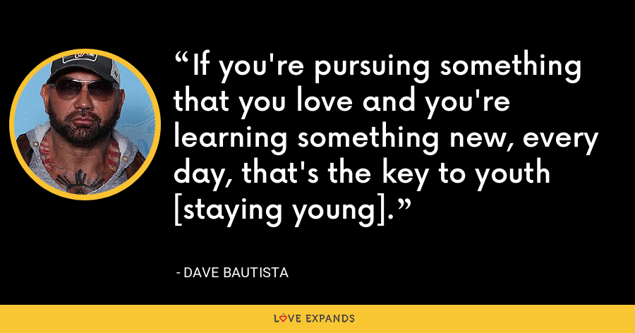 If you're pursuing something that you love and you're learning something new, every day, that's the key to youth [staying young]. - Dave Bautista