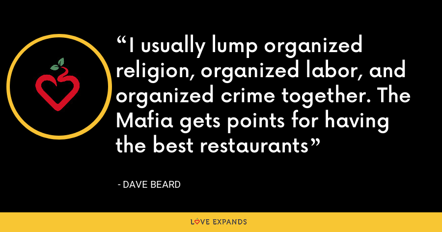 I usually lump organized religion, organized labor, and organized crime together. The Mafia gets points for having the best restaurants - Dave Beard