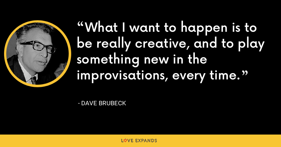 What I want to happen is to be really creative, and to play something new in the improvisations, every time. - Dave Brubeck
