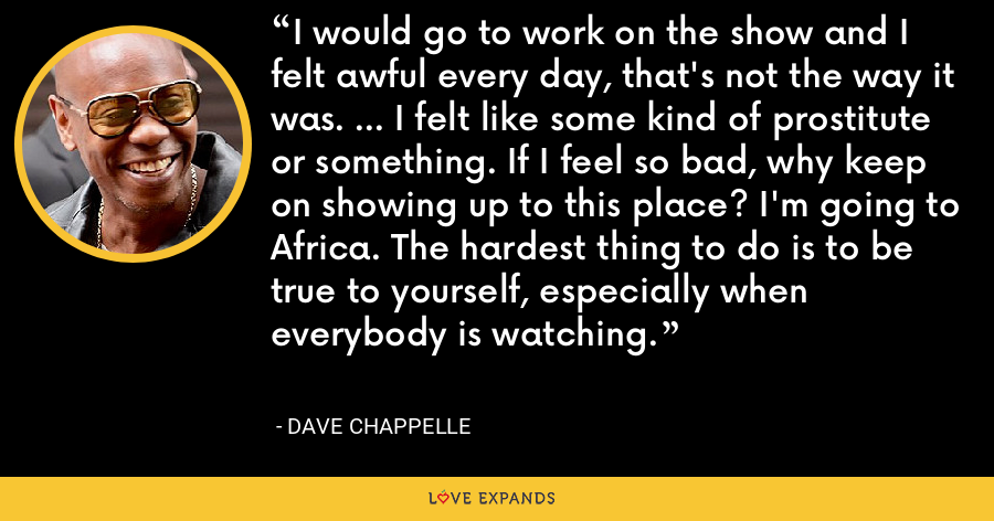 I would go to work on the show and I felt awful every day, that's not the way it was. ... I felt like some kind of prostitute or something. If I feel so bad, why keep on showing up to this place? I'm going to Africa. The hardest thing to do is to be true to yourself, especially when everybody is watching. - Dave Chappelle