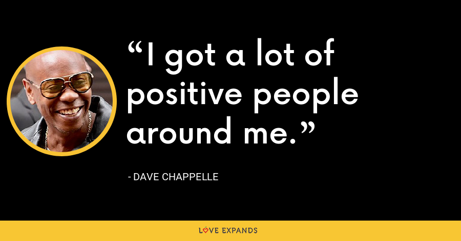 I got a lot of positive people around me. - Dave Chappelle