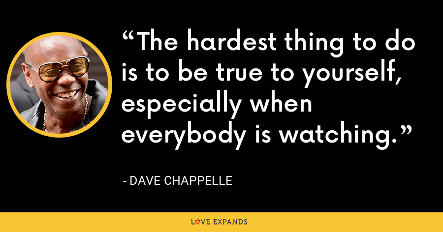 The hardest thing to do is to be true to yourself, especially when everybody is watching. - Dave Chappelle