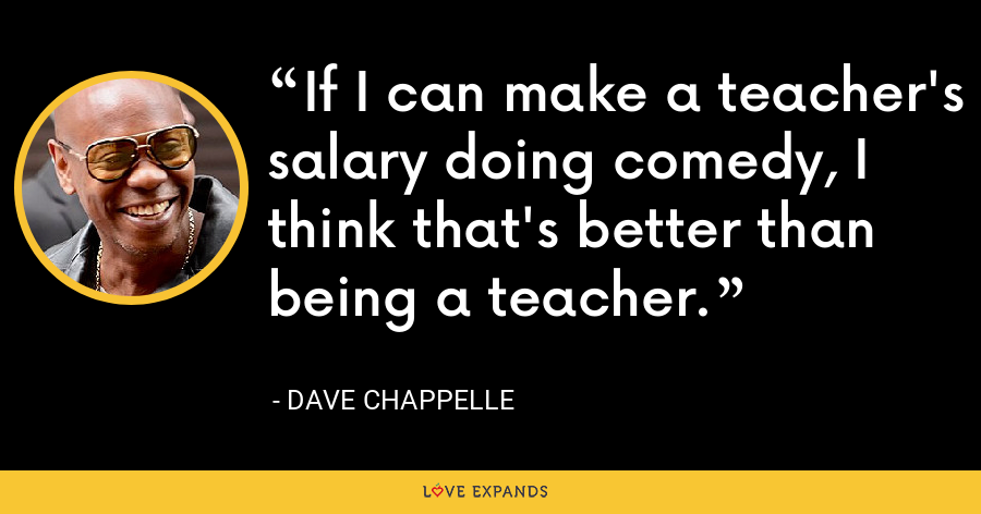 If I can make a teacher's salary doing comedy, I think that's better than being a teacher. - Dave Chappelle