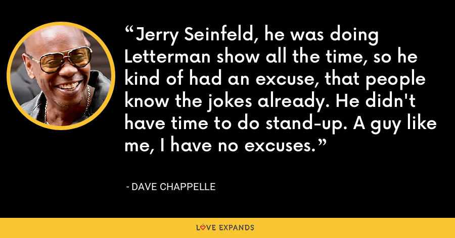 Jerry Seinfeld, he was doing Letterman show all the time, so he kind of had an excuse, that people know the jokes already. He didn't have time to do stand-up. A guy like me, I have no excuses. - Dave Chappelle