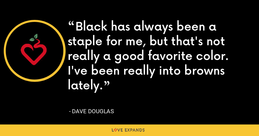 Black has always been a staple for me, but that's not really a good favorite color. I've been really into browns lately. - Dave Douglas