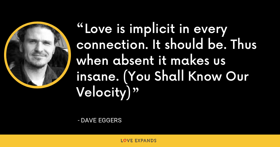 Love is implicit in every connection. It should be. Thus when absent it makes us insane. (You Shall Know Our Velocity) - Dave Eggers