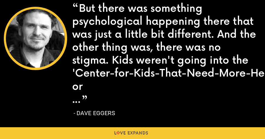 But there was something psychological happening there that was just a little bit different. And the other thing was, there was no stigma. Kids weren't going into the 'Center-for-Kids-That-Need-More-Help' or something like that. It was 826 Valencia. - Dave Eggers
