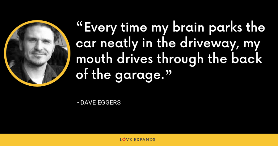 Every time my brain parks the car neatly in the driveway, my mouth drives through the back of the garage. - Dave Eggers