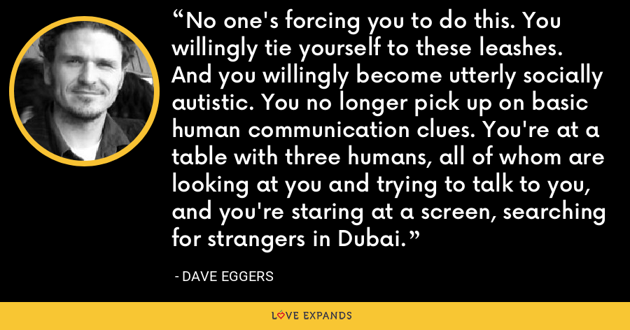 No one's forcing you to do this. You willingly tie yourself to these leashes. And you willingly become utterly socially autistic. You no longer pick up on basic human communication clues. You're at a table with three humans, all of whom are looking at you and trying to talk to you, and you're staring at a screen, searching for strangers in Dubai. - Dave Eggers