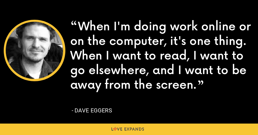 When I'm doing work online or on the computer, it's one thing. When I want to read, I want to go elsewhere, and I want to be away from the screen. - Dave Eggers