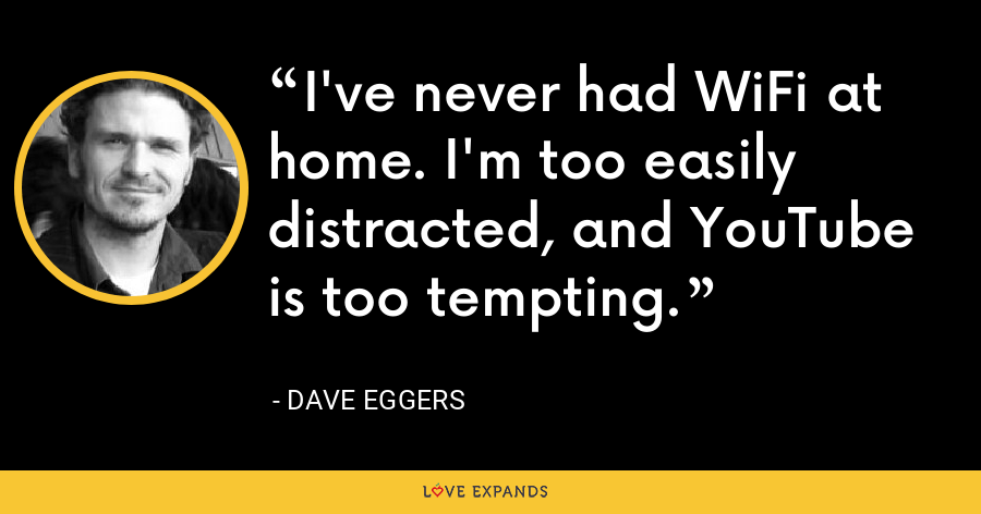 I've never had WiFi at home. I'm too easily distracted, and YouTube is too tempting. - Dave Eggers