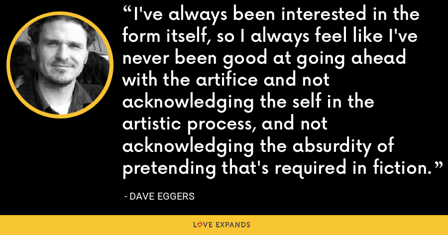 I've always been interested in the form itself, so I always feel like I've never been good at going ahead with the artifice and not acknowledging the self in the artistic process, and not acknowledging the absurdity of pretending that's required in fiction. - Dave Eggers