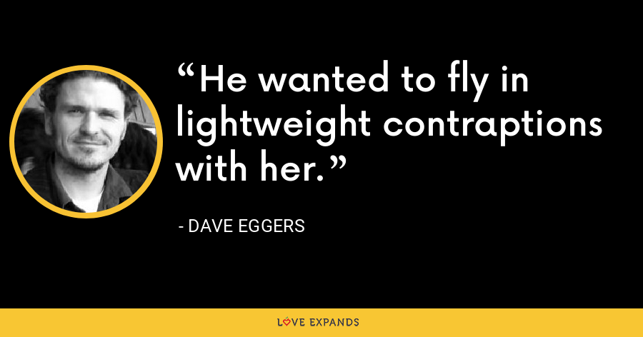 He wanted to fly in lightweight contraptions with her. - Dave Eggers