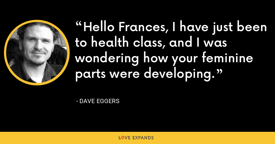 Hello Frances, I have just been to health class, and I was wondering how your feminine parts were developing. - Dave Eggers