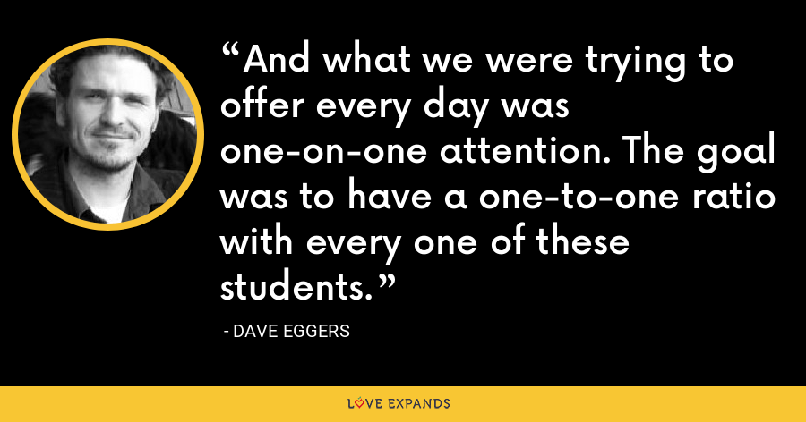 And what we were trying to offer every day was one-on-one attention. The goal was to have a one-to-one ratio with every one of these students. - Dave Eggers