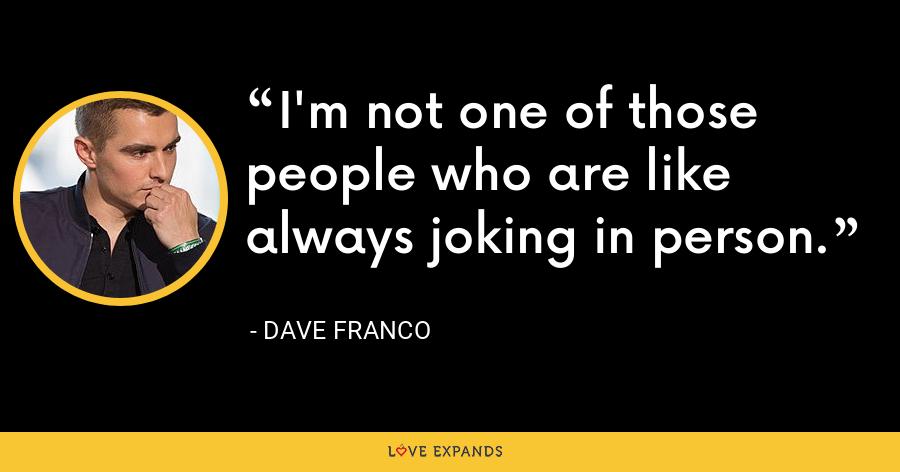 I'm not one of those people who are like always joking in person. - Dave Franco