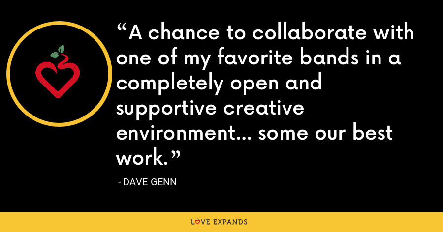 A chance to collaborate with one of my favorite bands in a completely open and supportive creative environment... some our best work. - Dave Genn