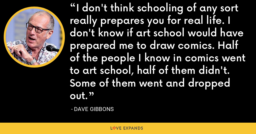 I don't think schooling of any sort really prepares you for real life. I don't know if art school would have prepared me to draw comics. Half of the people I know in comics went to art school, half of them didn't. Some of them went and dropped out. - Dave Gibbons