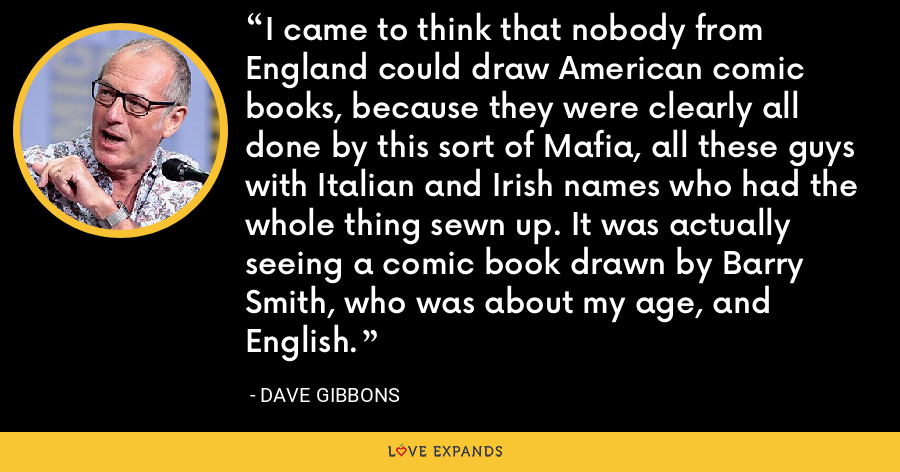 I came to think that nobody from England could draw American comic books, because they were clearly all done by this sort of Mafia, all these guys with Italian and Irish names who had the whole thing sewn up. It was actually seeing a comic book drawn by Barry Smith, who was about my age, and English. - Dave Gibbons