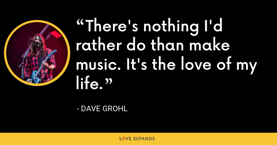 There's nothing I'd rather do than make music. It's the love of my life. - Dave Grohl