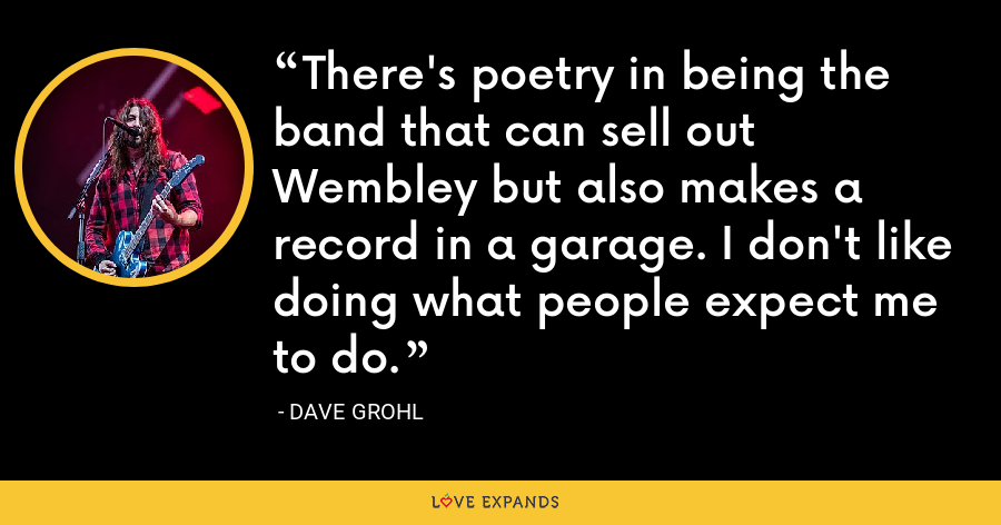 There's poetry in being the band that can sell out Wembley but also makes a record in a garage. I don't like doing what people expect me to do. - Dave Grohl