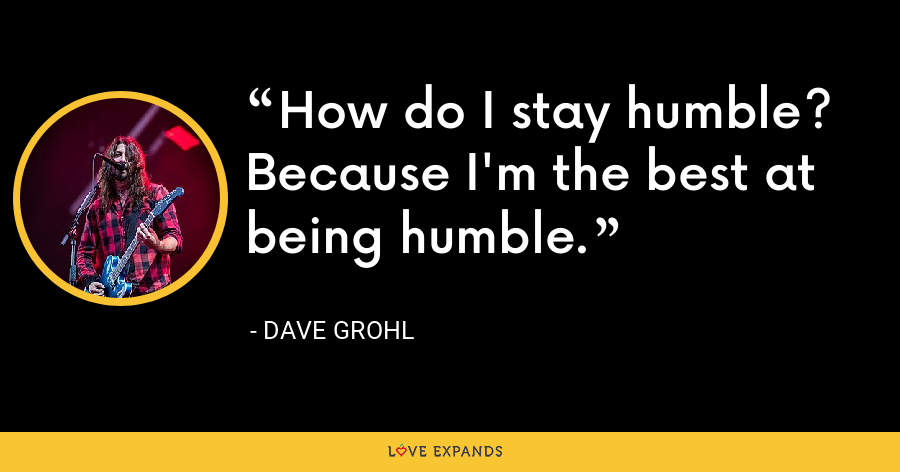 How do I stay humble? Because I'm the best at being humble. - Dave Grohl