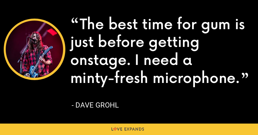 The best time for gum is just before getting onstage. I need a minty-fresh microphone. - Dave Grohl