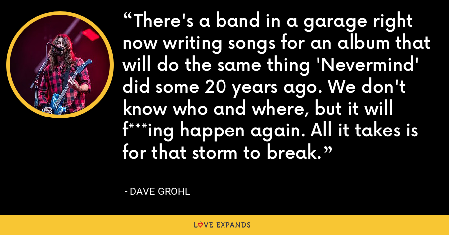 There's a band in a garage right now writing songs for an album that will do the same thing 'Nevermind' did some 20 years ago. We don't know who and where, but it will f***ing happen again. All it takes is for that storm to break. - Dave Grohl