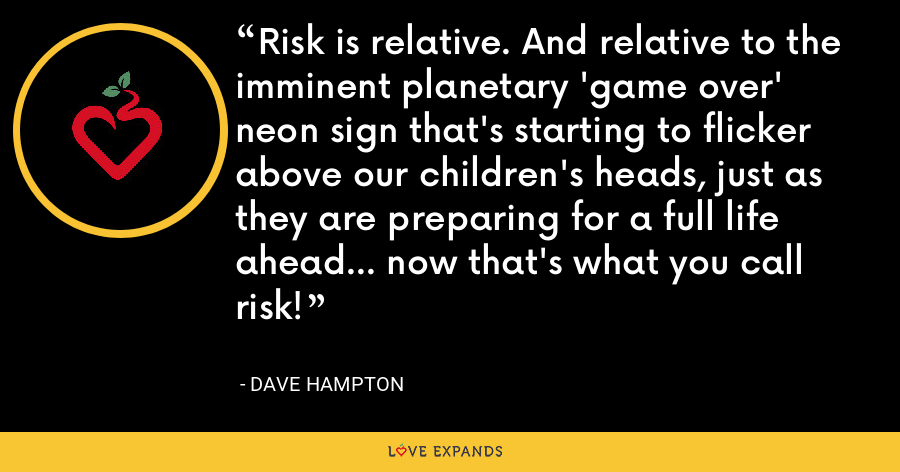 Risk is relative. And relative to the imminent planetary 'game over' neon sign that's starting to flicker above our children's heads, just as they are preparing for a full life ahead... now that's what you call risk! - Dave Hampton